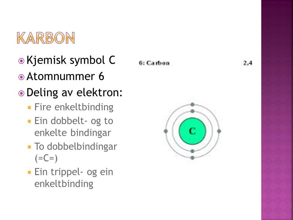  Kjemisk symbol C  Atomnummer 6  Deling av elektron:  Fire enkeltbinding  Ein dobbelt- og to enkelte bindingar  To dobbelbindingar (=C=)  Ein trippel- og ein enkeltbinding