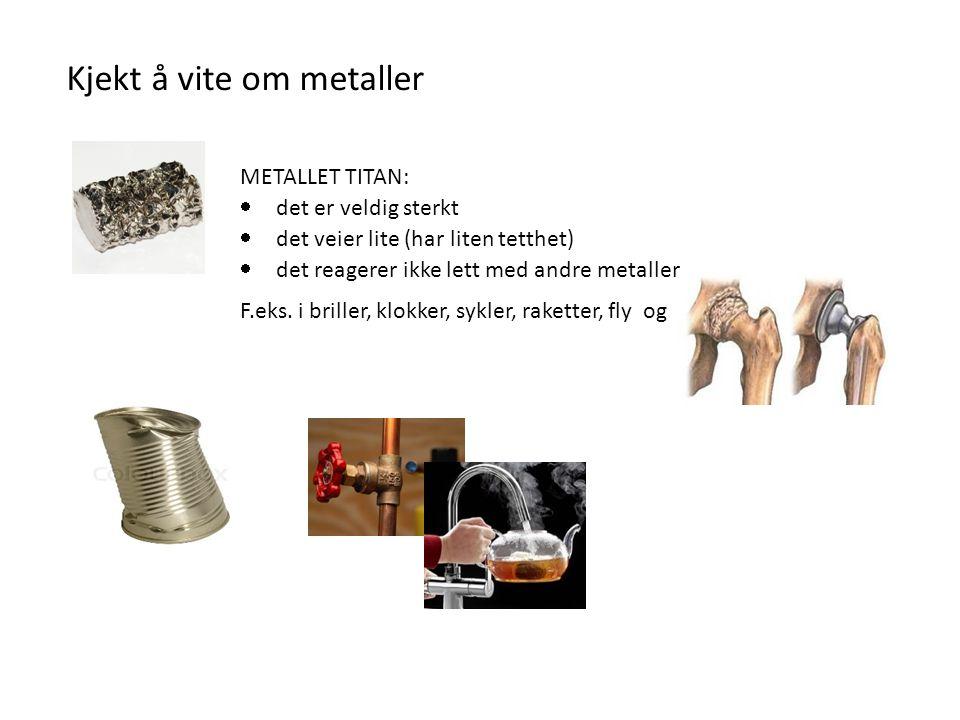 Kjekt å vite om metaller METALLET TITAN:  det er veldig sterkt  det veier lite (har liten tetthet)  det reagerer ikke lett med andre metaller F.eks.