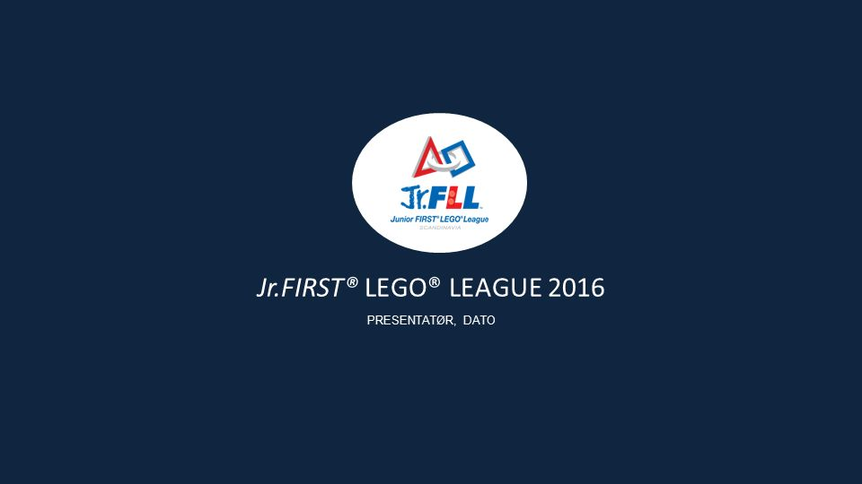 Jr.FIRST® LEGO® LEAGUE 2016 PRESENTATØR, DATO