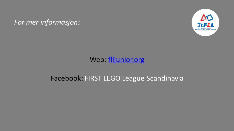 For mer informasjon: Web: flljunior.orgflljunior.org Facebook: FIRST LEGO League Scandinavia