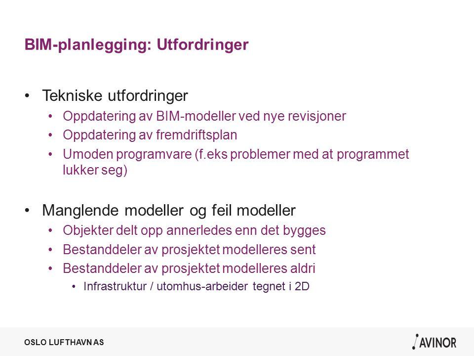 OSLO LUFTHAVN AS BIM-planlegging: Utfordringer Tekniske utfordringer Oppdatering av BIM-modeller ved nye revisjoner Oppdatering av fremdriftsplan Umoden programvare (f.eks problemer med at programmet lukker seg) Manglende modeller og feil modeller Objekter delt opp annerledes enn det bygges Bestanddeler av prosjektet modelleres sent Bestanddeler av prosjektet modelleres aldri Infrastruktur / utomhus-arbeider tegnet i 2D