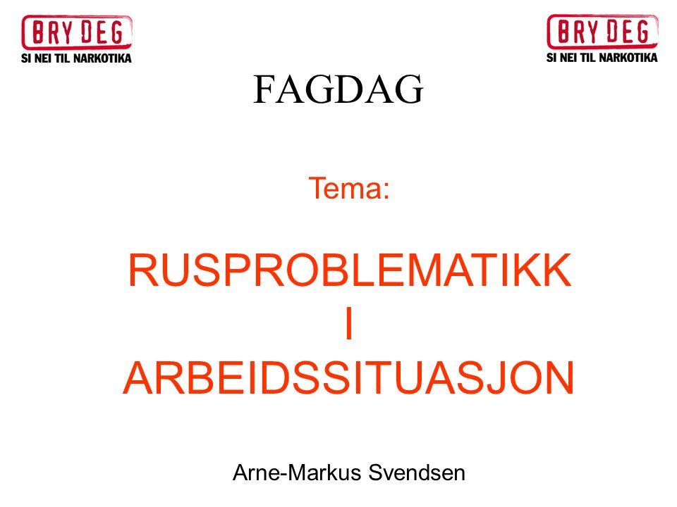 FAGDAG Tema: RUSPROBLEMATIKK I ARBEIDSSITUASJON Arne-Markus Svendsen