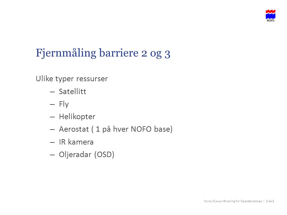 Norsk Oljevernforening For Operatørselskap | Side 8 Fjernmåling barriere 2 og 3 Ulike typer ressurser – Satellitt – Fly – Helikopter – Aerostat ( 1 på hver NOFO base) – IR kamera – Oljeradar (OSD)