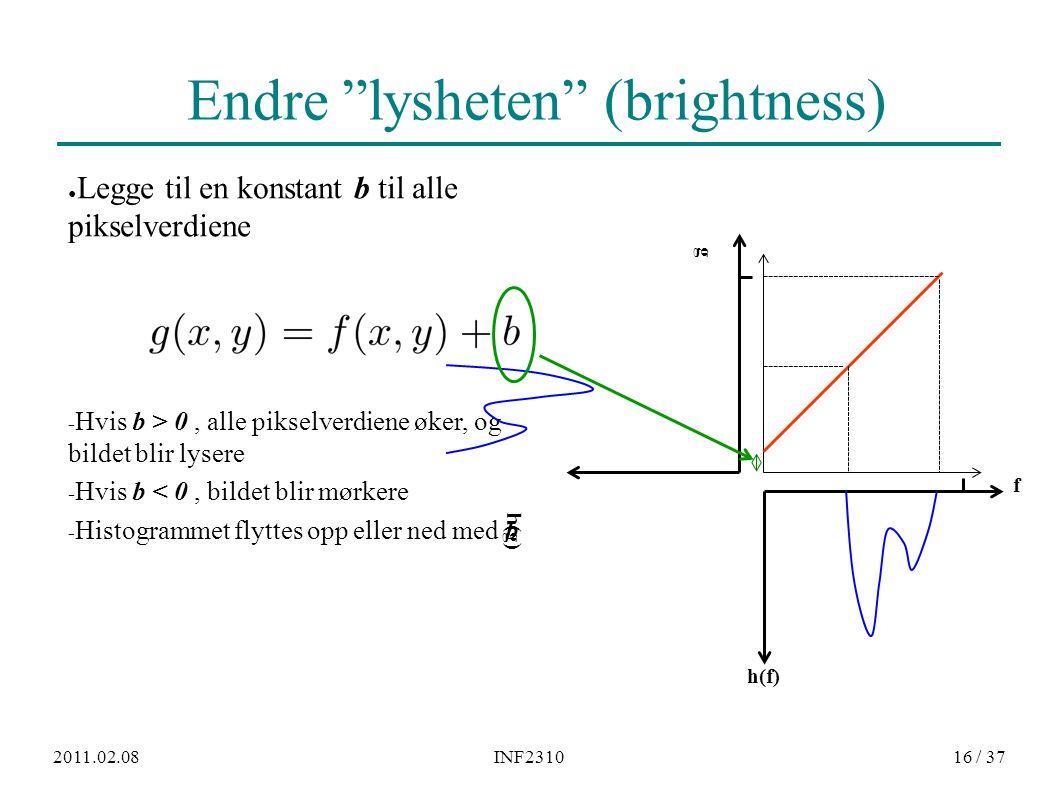 """2011.02.08INF231016 / 37 Endre """"lysheten"""" (brightness) ● Legge til en konstant b til alle pikselverdiene − Hvis b > 0, alle pikselverdiene øker, og bi"""