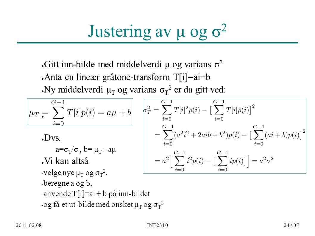 2011.02.08INF231024 / 37 Justering av μ og σ 2 ● Gitt inn-bilde med middelverdi μ og varians σ 2 ● Anta en lineær gråtone-transform T[i]=ai+b ● Ny mid