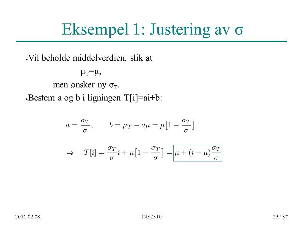 2011.02.08INF231025 / 37 Eksempel 1: Justering av σ ● Vil beholde middelverdien, slik at μT=μ,μT=μ, men ønsker ny σ T. ● Bestem a og b i ligningen T[i
