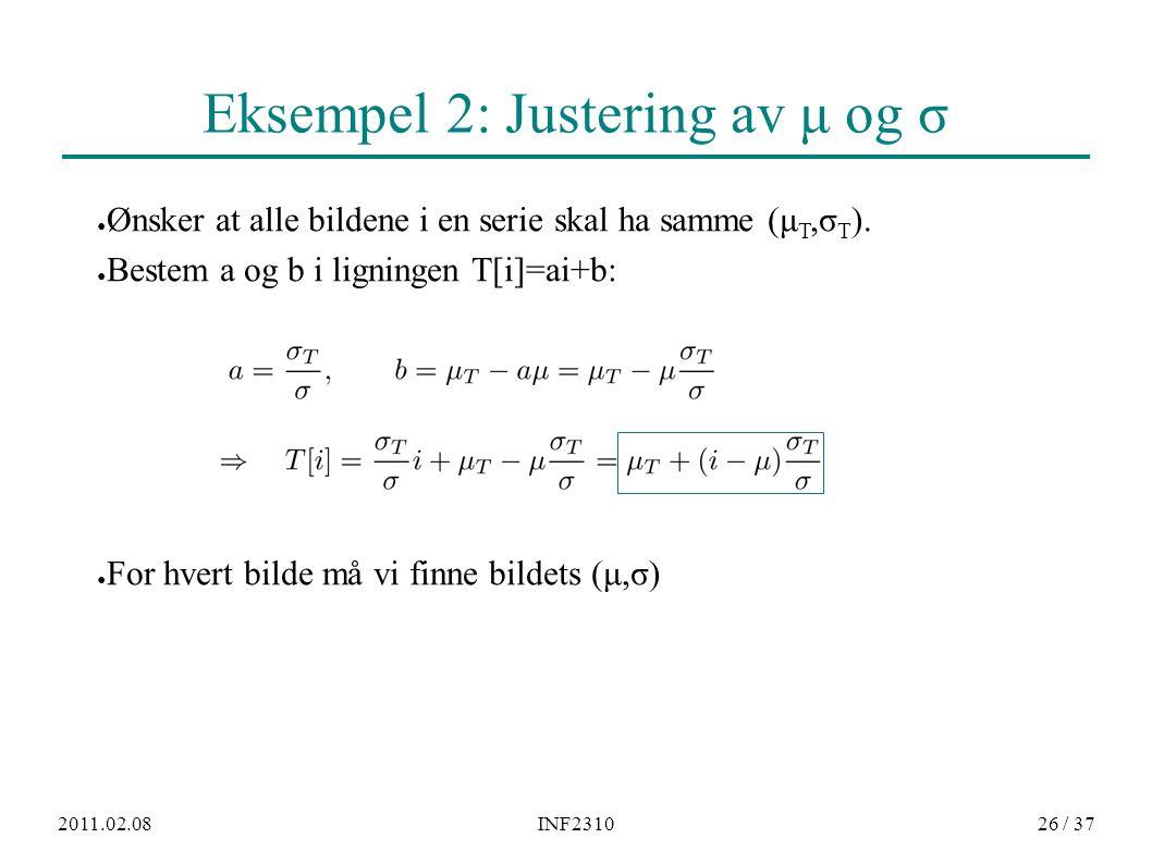 2011.02.08INF231026 / 37 Eksempel 2: Justering av μ og σ ● Ønsker at alle bildene i en serie skal ha samme (μ T,σ T ). ● Bestem a og b i ligningen T[i