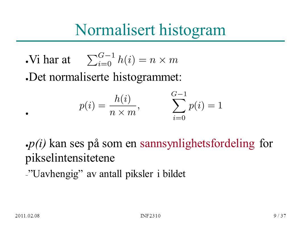 2011.02.08INF23109 / 37 Normalisert histogram ● Vi har at ● Det normaliserte histogrammet: ● p(i) kan ses på som en sannsynlighetsfordeling for piksel