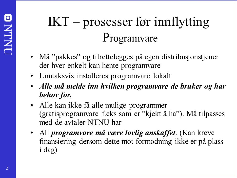 3 IKT – prosesser før innflytting P rogramvare Må pakkes og tilrettelegges på egen distribusjonstjener der hver enkelt kan hente programvare Unntaksvis installeres programvare lokalt Alle må melde inn hvilken programvare de bruker og har behov for.