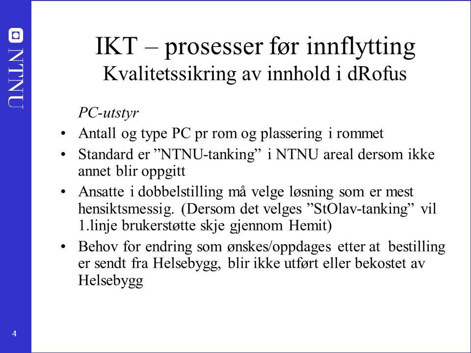 4 IKT – prosesser før innflytting Kvalitetssikring av innhold i dRofus PC-utstyr Antall og type PC pr rom og plassering i rommet Standard er NTNU-tanking i NTNU areal dersom ikke annet blir oppgitt Ansatte i dobbelstilling må velge løsning som er mest hensiktsmessig.