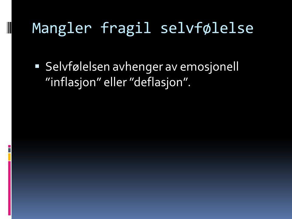 Mangler fragil selvfølelse  Selvfølelsen avhenger av emosjonell inflasjon eller deflasjon .