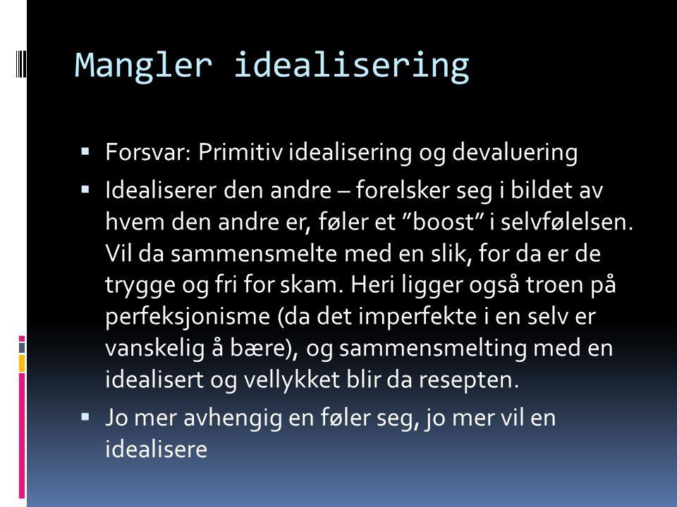 Mangler idealisering  Forsvar: Primitiv idealisering og devaluering  Idealiserer den andre – forelsker seg i bildet av hvem den andre er, føler et boost i selvfølelsen.
