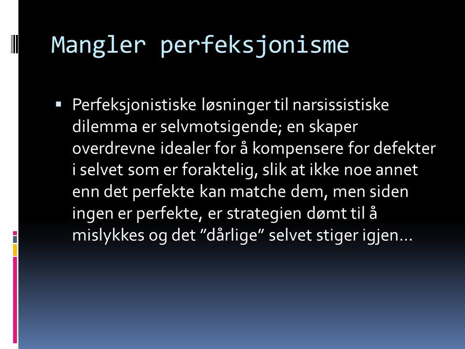 Mangler perfeksjonisme  Perfeksjonistiske løsninger til narsissistiske dilemma er selvmotsigende; en skaper overdrevne idealer for å kompensere for defekter i selvet som er foraktelig, slik at ikke noe annet enn det perfekte kan matche dem, men siden ingen er perfekte, er strategien dømt til å mislykkes og det dårlige selvet stiger igjen…
