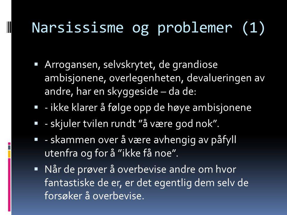 Narsissisme og problemer (1)  Arrogansen, selvskrytet, de grandiose ambisjonene, overlegenheten, devalueringen av andre, har en skyggeside – da de:  - ikke klarer å følge opp de høye ambisjonene  - skjuler tvilen rundt å være god nok .