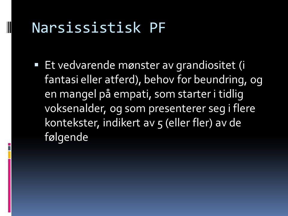 Narsissistisk PF  Et vedvarende mønster av grandiositet (i fantasi eller atferd), behov for beundring, og en mangel på empati, som starter i tidlig voksenalder, og som presenterer seg i flere kontekster, indikert av 5 (eller fler) av de følgende