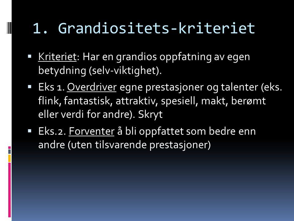 1. Grandiositets-kriteriet  Kriteriet: Har en grandios oppfatning av egen betydning (selv-viktighet).  Eks 1. Overdriver egne prestasjoner og talent