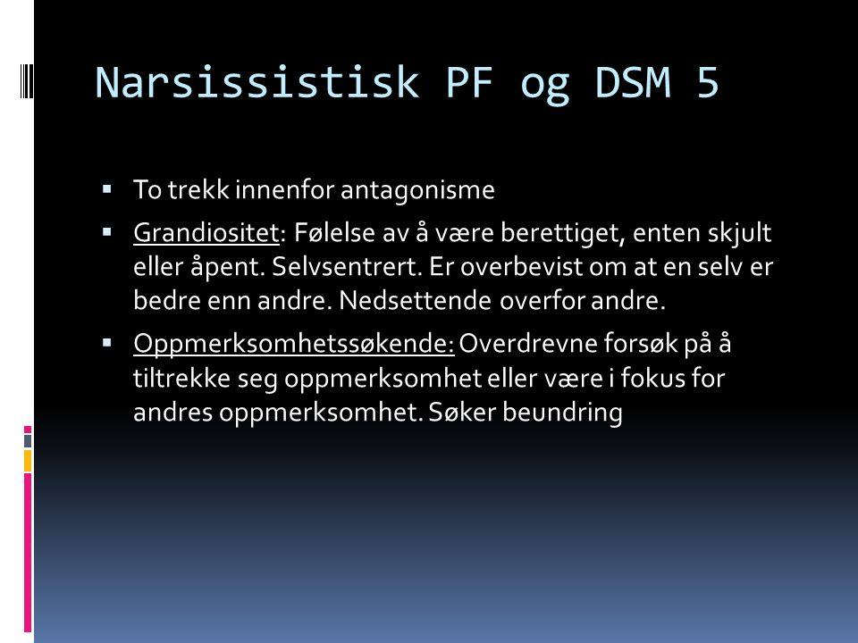 Narsissistisk PF og DSM 5  To trekk innenfor antagonisme  Grandiositet: Følelse av å være berettiget, enten skjult eller åpent.