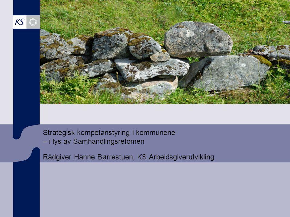 Strategisk kompetanstyring i kommunene – i lys av Samhandlingsrefomen Rådgiver Hanne Børrestuen, KS Arbeidsgiverutvikling