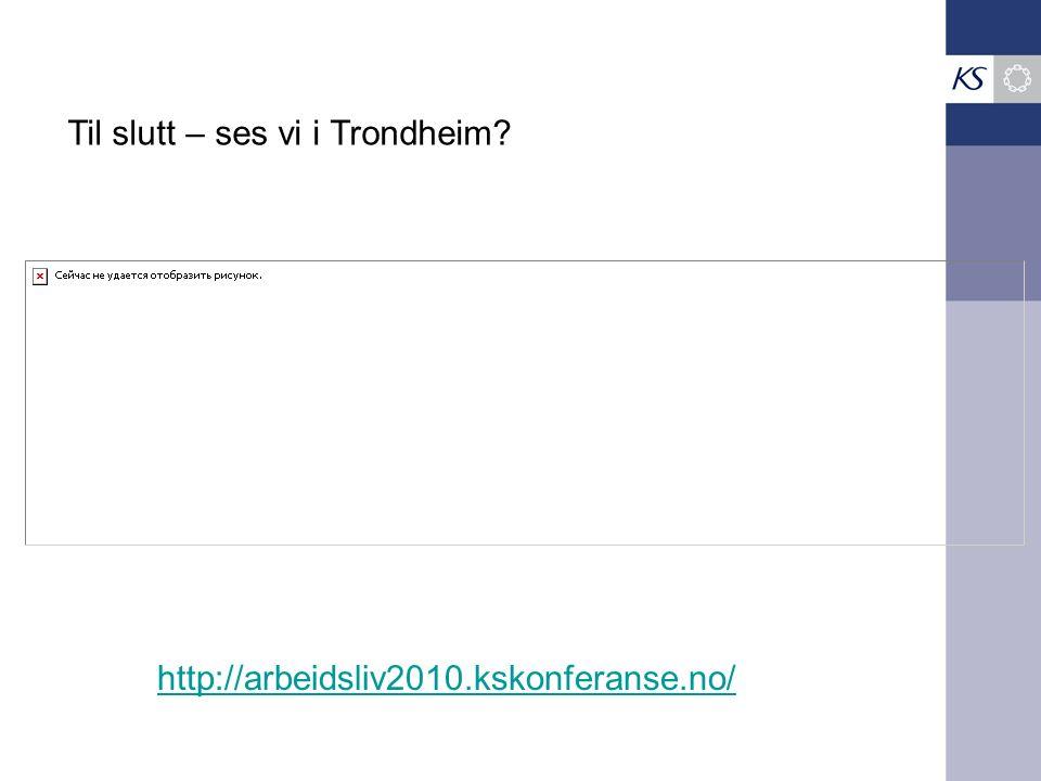 http://arbeidsliv2010.kskonferanse.no/ Til slutt – ses vi i Trondheim?