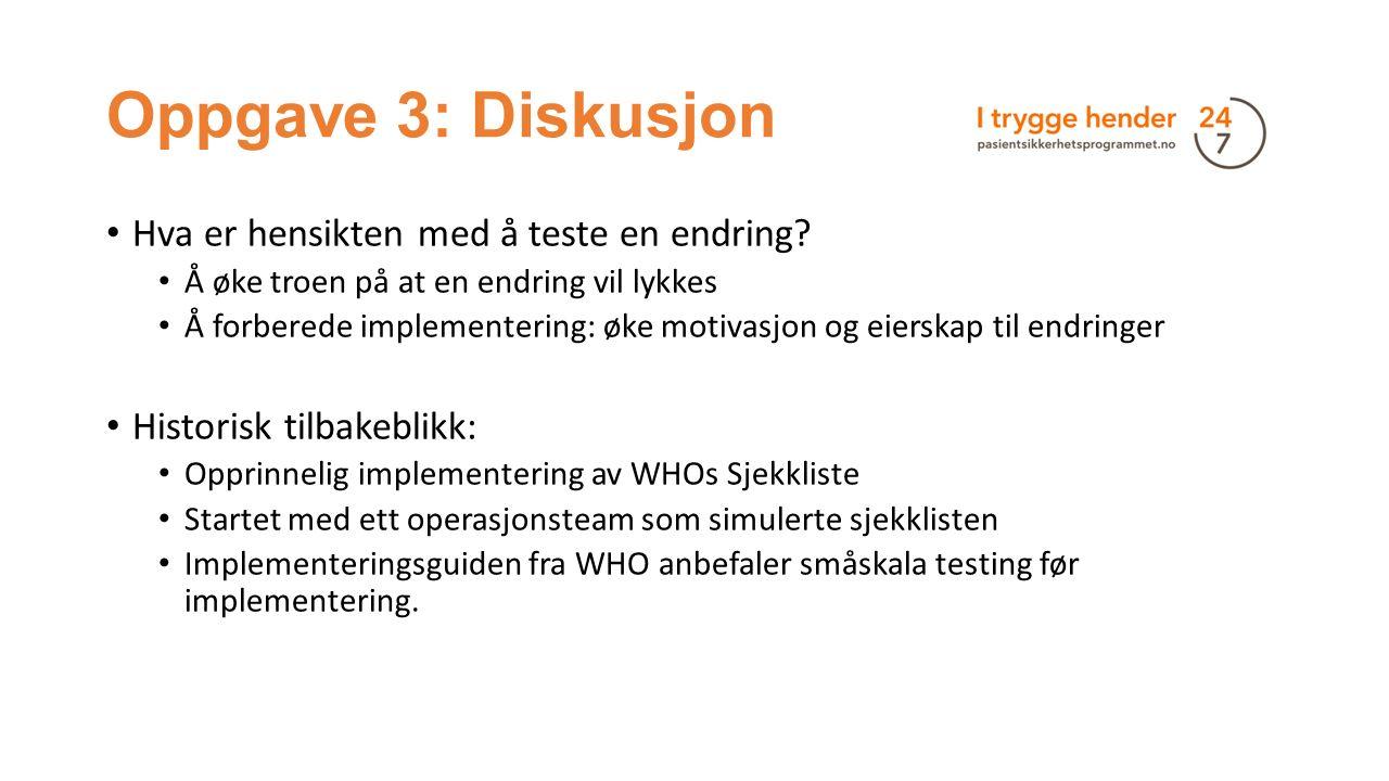 Oppgave 3: Diskusjon Hva er hensikten med å teste en endring? Å øke troen på at en endring vil lykkes Å forberede implementering: øke motivasjon og ei