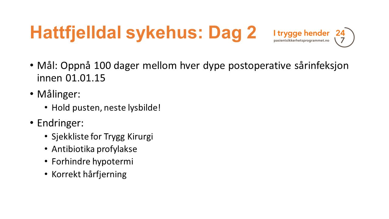 Hattfjelldal sykehus: Dag 2 Mål: Oppnå 100 dager mellom hver dype postoperative sårinfeksjon innen 01.01.15 Målinger: Hold pusten, neste lysbilde.
