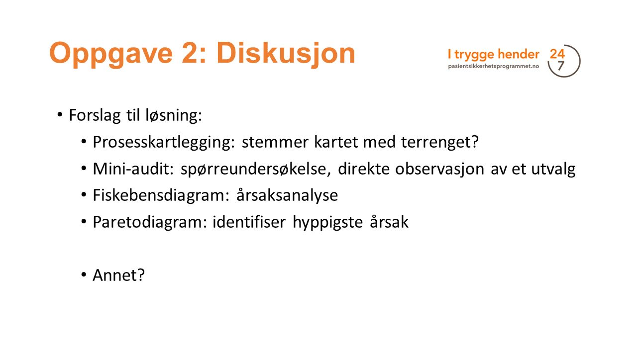 Oppgave 2: Diskusjon Forslag til løsning: Prosesskartlegging: stemmer kartet med terrenget? Mini-audit: spørreundersøkelse, direkte observasjon av et