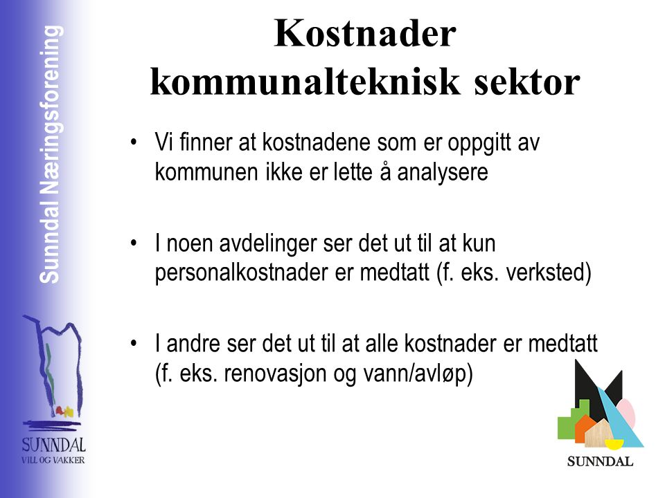Sunndal Næringsselskap Sunndal Næringsforening Kostnader kommunalteknisk sektor Vi finner at kostnadene som er oppgitt av kommunen ikke er lette å analysere I noen avdelinger ser det ut til at kun personalkostnader er medtatt (f.