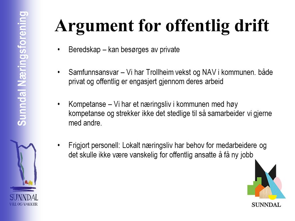 Sunndal Næringsselskap Sunndal Næringsforening Argument for offentlig drift Beredskap – kan besørges av private Samfunnsansvar – Vi har Trollheim vekst og NAV i kommunen.