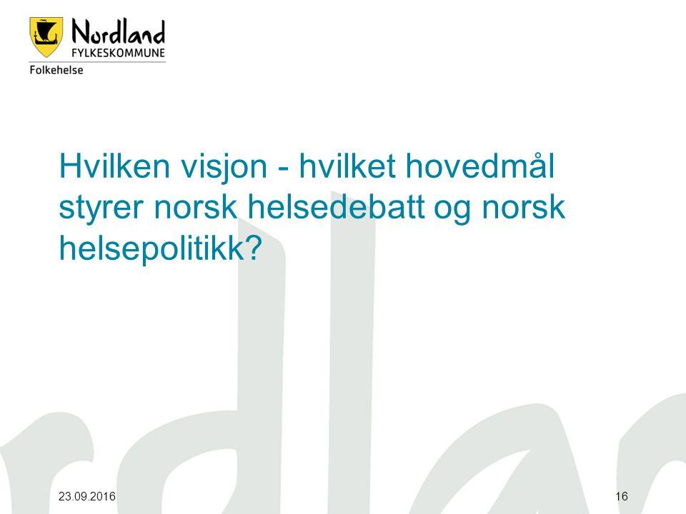 23.09.201616 Hvilken visjon - hvilket hovedmål styrer norsk helsedebatt og norsk helsepolitikk?