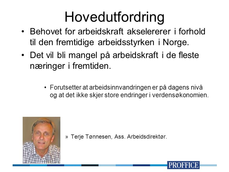 Hovedutfordring Behovet for arbeidskraft akselererer i forhold til den fremtidige arbeidsstyrken i Norge. Det vil bli mangel på arbeidskraft i de fles