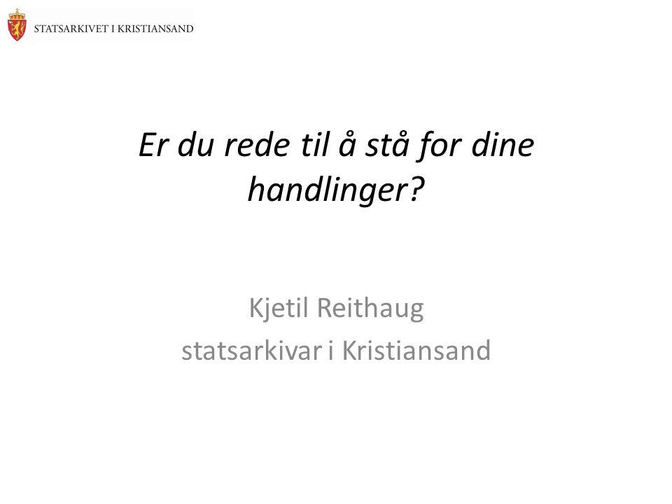Er du rede til å stå for dine handlinger? Kjetil Reithaug statsarkivar i Kristiansand