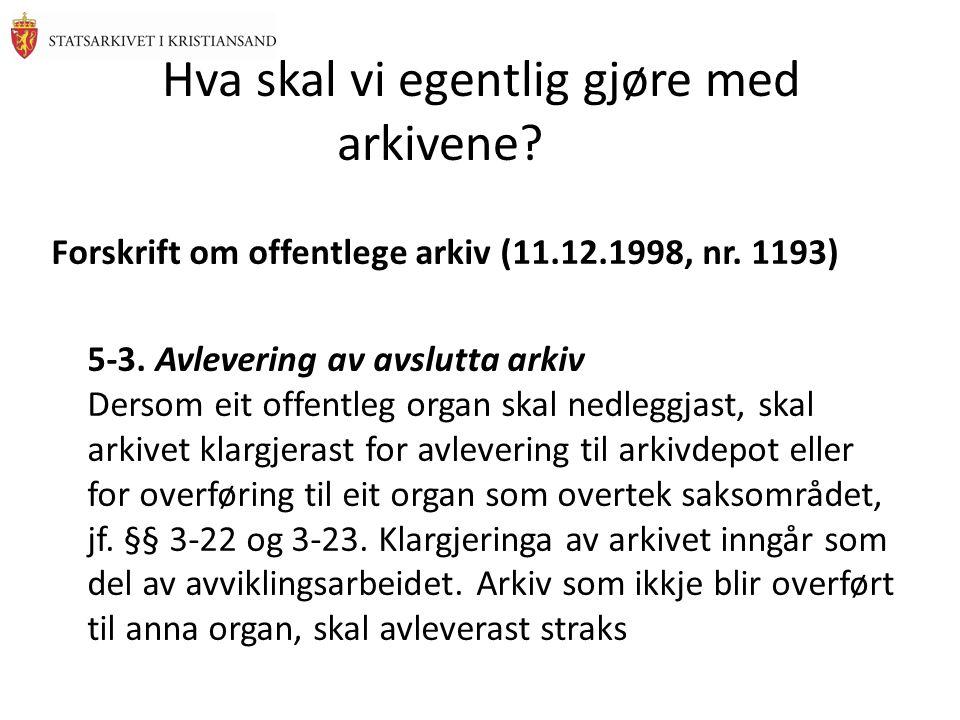 Hva skal vi egentlig gjøre med arkivene? Forskrift om offentlege arkiv (11.12.1998, nr. 1193) 5-3. Avlevering av avslutta arkiv Dersom eit offentleg o