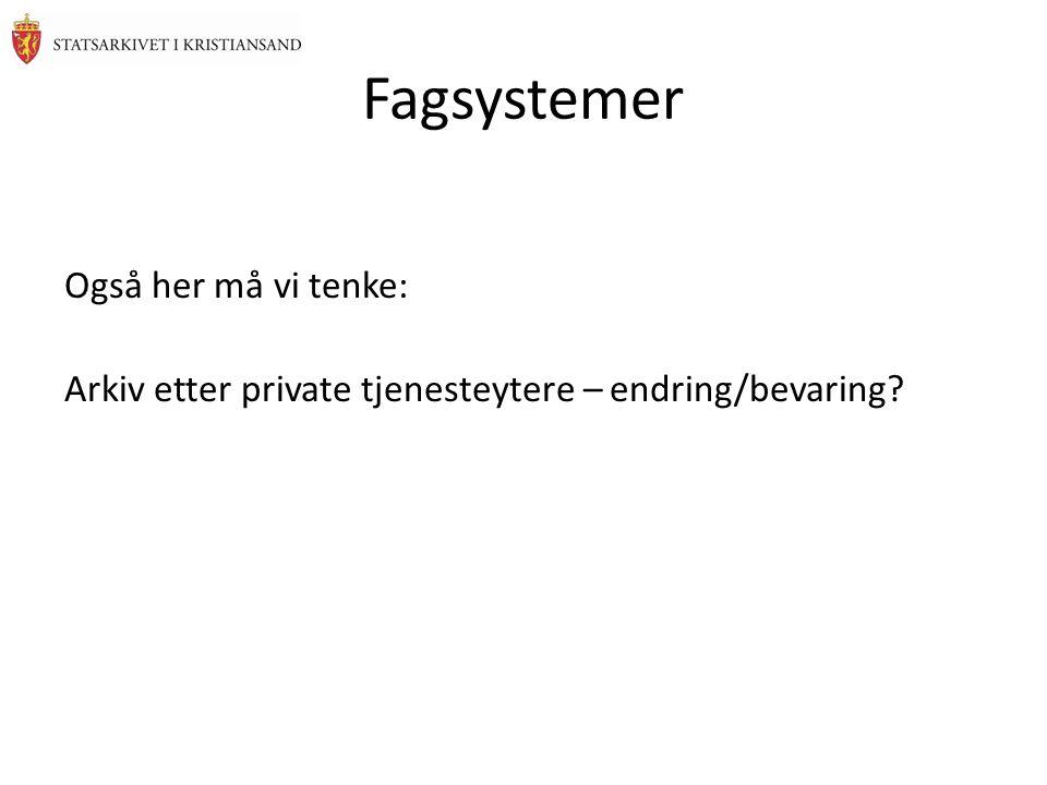 Fagsystemer Også her må vi tenke: Arkiv etter private tjenesteytere – endring/bevaring