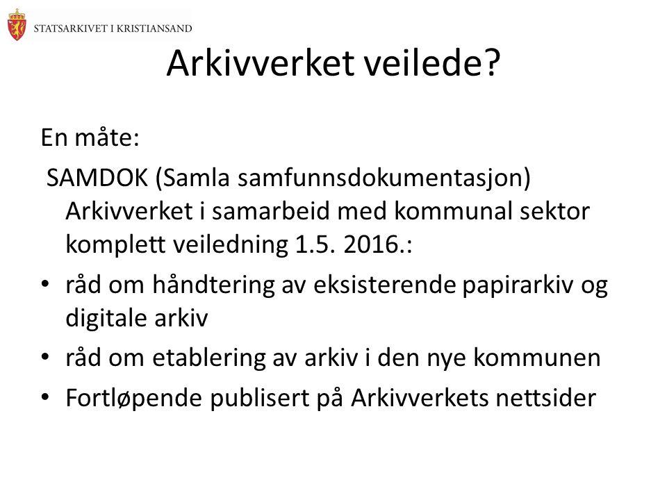 Arkivverket veilede? En måte: SAMDOK (Samla samfunnsdokumentasjon) Arkivverket i samarbeid med kommunal sektor komplett veiledning 1.5. 2016.: råd om