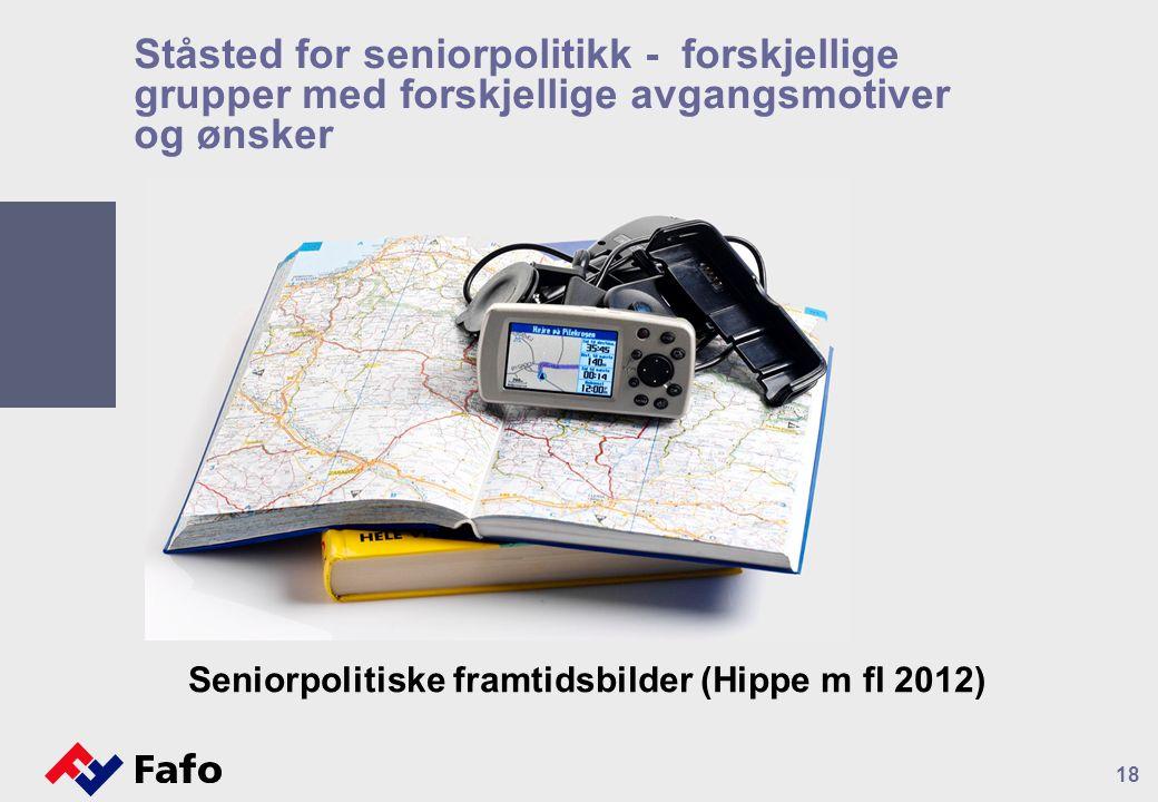 Ståsted for seniorpolitikk - forskjellige grupper med forskjellige avgangsmotiver og ønsker Seniorpolitiske framtidsbilder (Hippe m fl 2012) 18