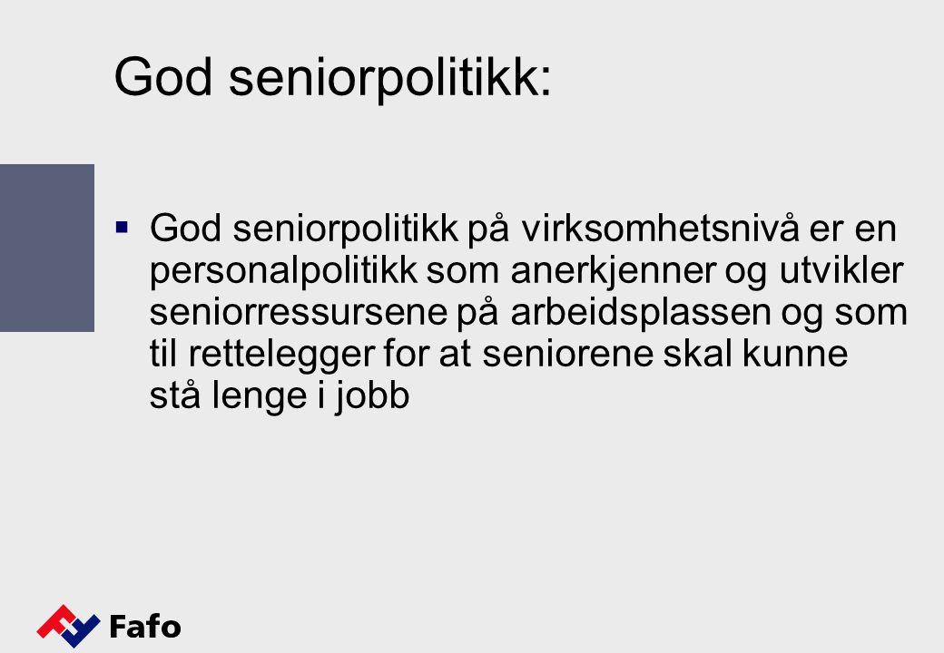 God seniorpolitikk:  God seniorpolitikk på virksomhetsnivå er en personalpolitikk som anerkjenner og utvikler seniorressursene på arbeidsplassen og som til rettelegger for at seniorene skal kunne stå lenge i jobb