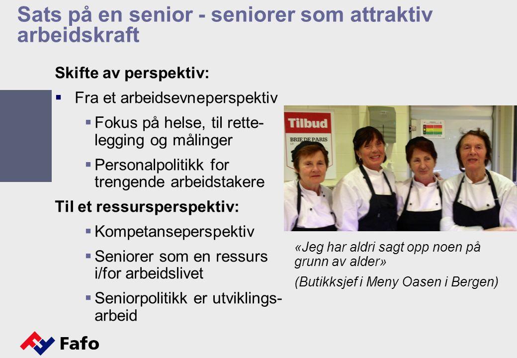 Sats på en senior - seniorer som attraktiv arbeidskraft Skifte av perspektiv:  Fra et arbeidsevneperspektiv  Fokus på helse, til rette- legging og målinger  Personalpolitikk for trengende arbeidstakere Til et ressursperspektiv:  Kompetanseperspektiv  Seniorer som en ressurs i/for arbeidslivet  Seniorpolitikk er utviklings- arbeid «Jeg har aldri sagt opp noen på grunn av alder» (Butikksjef i Meny Oasen i Bergen)