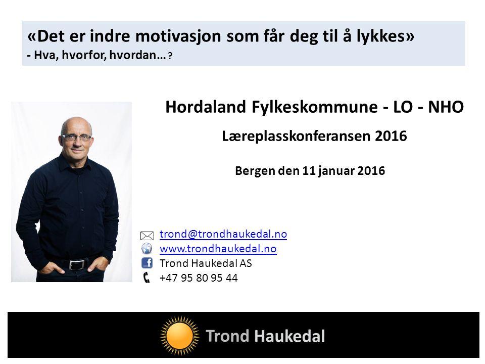 trond@trondhaukedal.no www.trondhaukedal.no Trond Haukedal AS +47 95 80 95 44 Hordaland Fylkeskommune - LO - NHO Læreplasskonferansen 2016 Bergen den 11 januar 2016 «Det er indre motivasjon som får deg til å lykkes» - Hva, hvorfor, hvordan… ?