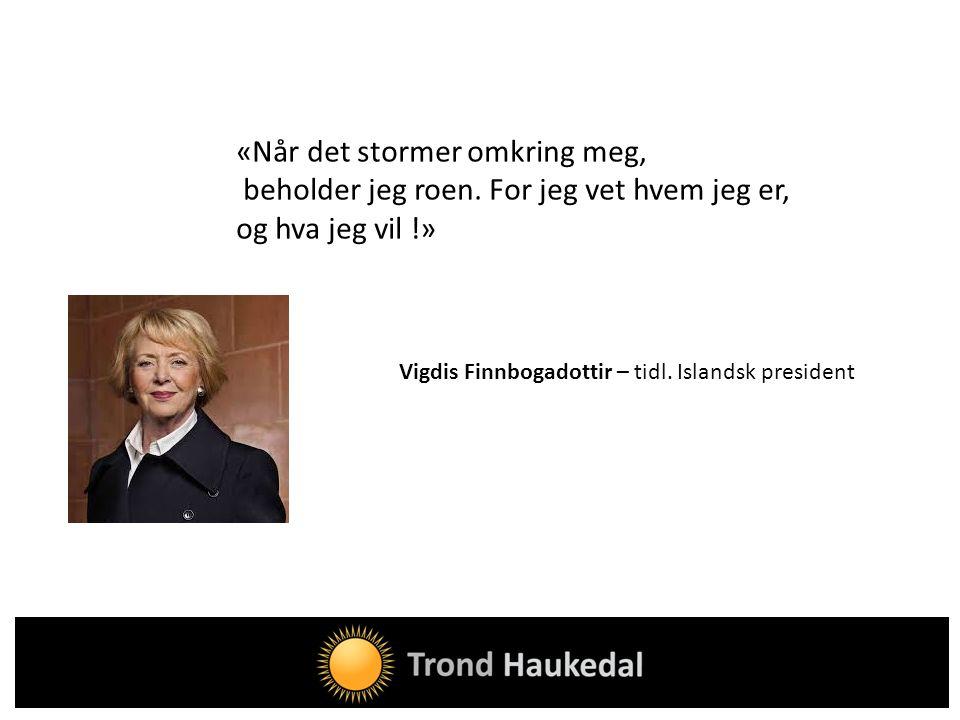 «Når det stormer omkring meg, beholder jeg roen. For jeg vet hvem jeg er, og hva jeg vil !» Vigdis Finnbogadottir – tidl. Islandsk president