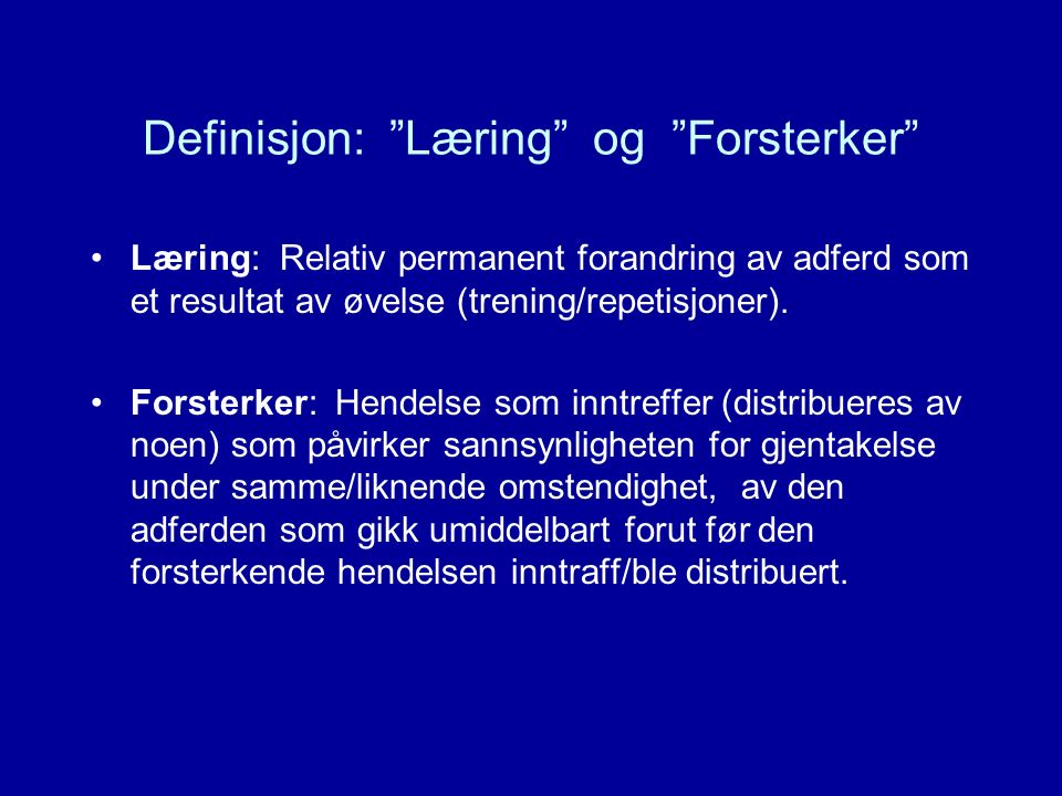 """Definisjon: """"Læring"""" og """"Forsterker"""" Læring: Relativ permanent forandring av adferd som et resultat av øvelse (trening/repetisjoner). Forsterker: Hend"""