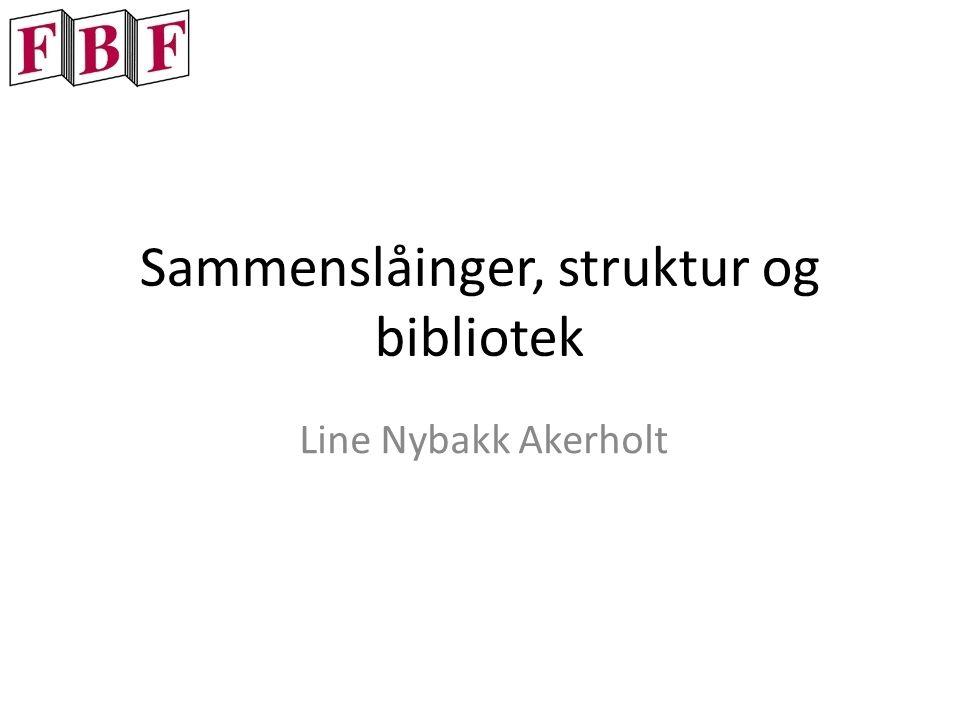 Sammenslåinger, struktur og bibliotek Line Nybakk Akerholt