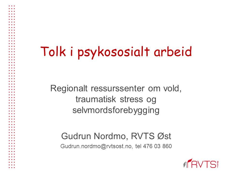 Tolk i psykososialt arbeid Regionalt ressurssenter om vold, traumatisk stress og selvmordsforebygging Gudrun Nordmo, RVTS Øst Gudrun.nordmo@rvtsost.no, tel 476 03 860