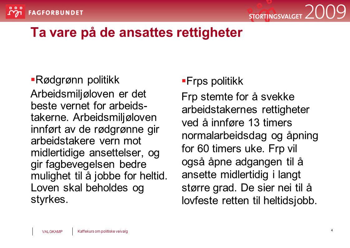 4 Kaffekurs om politiske veivalg VALGKAMP Ta vare på de ansattes rettigheter  Rødgrønn politikk Arbeidsmiljøloven er det beste vernet for arbeids- takerne.