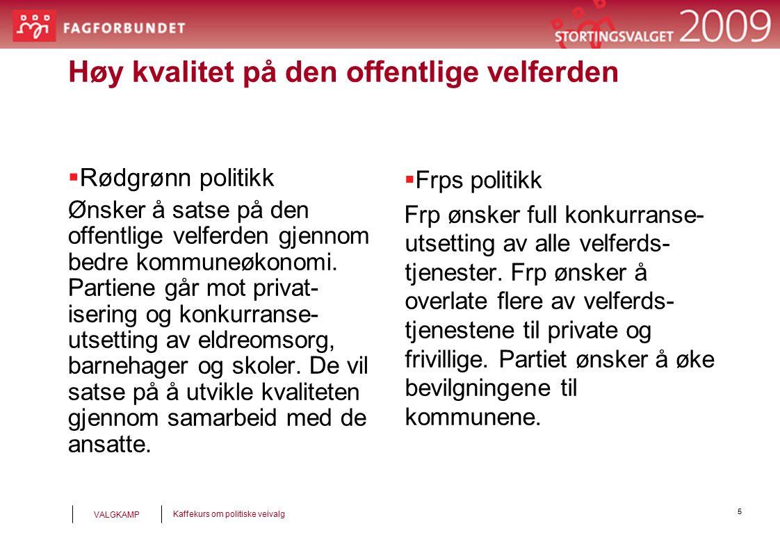 5 Kaffekurs om politiske veivalg VALGKAMP Høy kvalitet på den offentlige velferden  Rødgrønn politikk Ønsker å satse på den offentlige velferden gjennom bedre kommuneøkonomi.