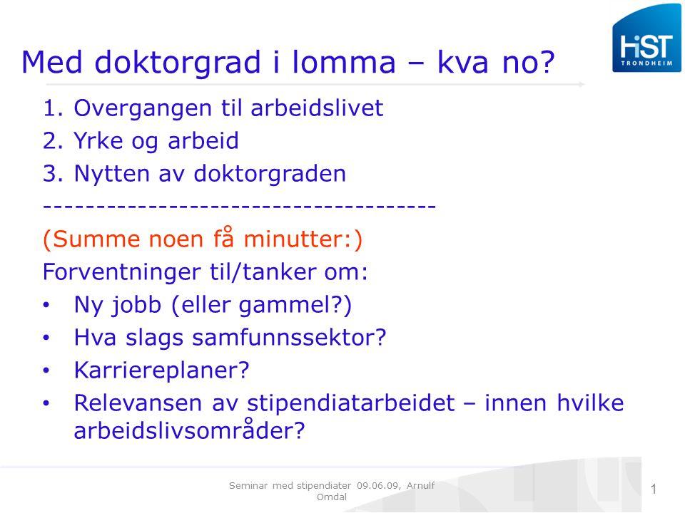 Seminar med stipendiater 09.06.09, Arnulf Omdal 1 PhD: fra visjon til virke Med doktorgrad i lomma – kva no? 1.Overgangen til arbeidslivet 2.Yrke og a