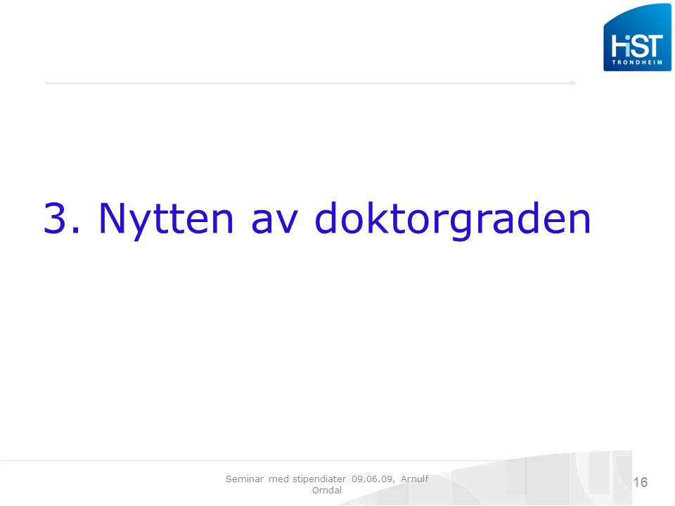Seminar med stipendiater 09.06.09, Arnulf Omdal 16 3. Nytten av doktorgraden
