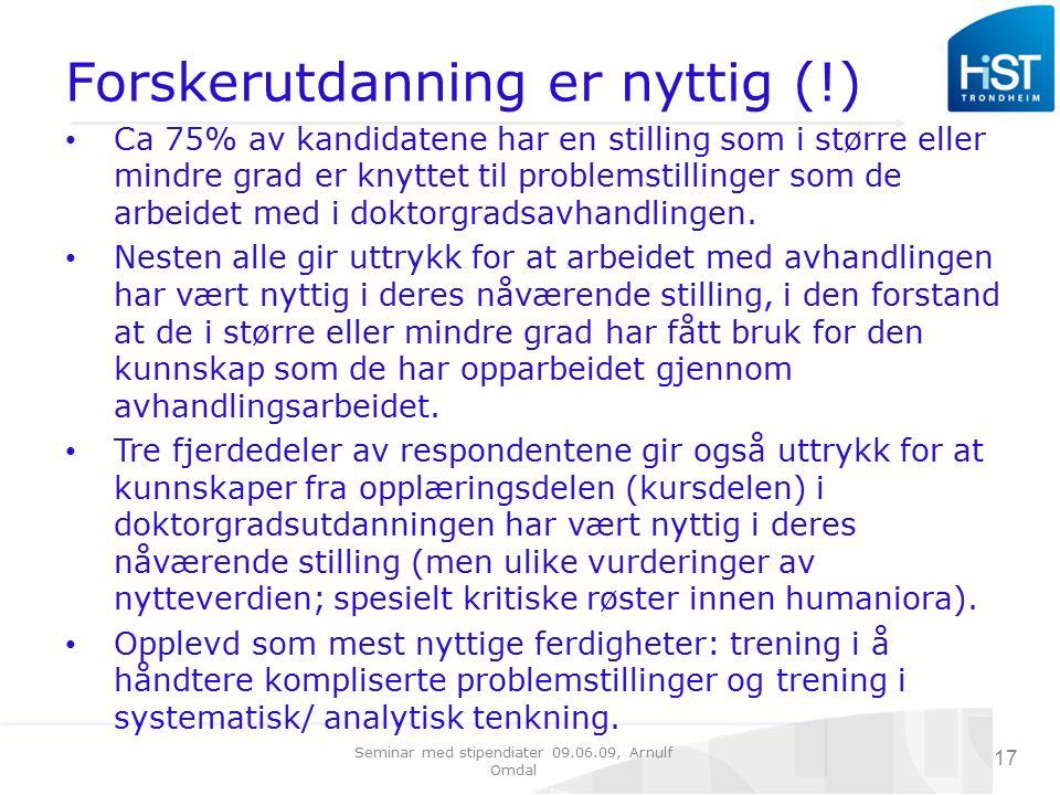 Seminar med stipendiater 09.06.09, Arnulf Omdal 17 Forskerutdanning er nyttig (!) Ca 75% av kandidatene har en stilling som i større eller mindre grad