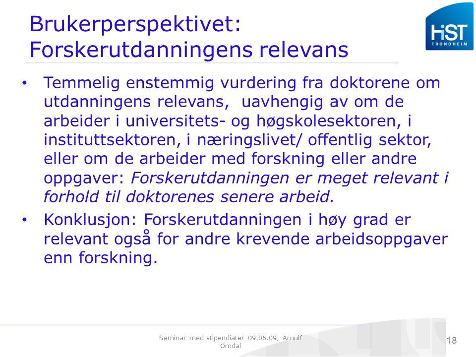 Seminar med stipendiater 09.06.09, Arnulf Omdal 18 Brukerperspektivet: Forskerutdanningens relevans Temmelig enstemmig vurdering fra doktorene om utdanningens relevans, uavhengig av om de arbeider i universitets- og høgskolesektoren, i instituttsektoren, i næringslivet/ offentlig sektor, eller om de arbeider med forskning eller andre oppgaver: Forskerutdanningen er meget relevant i forhold til doktorenes senere arbeid.