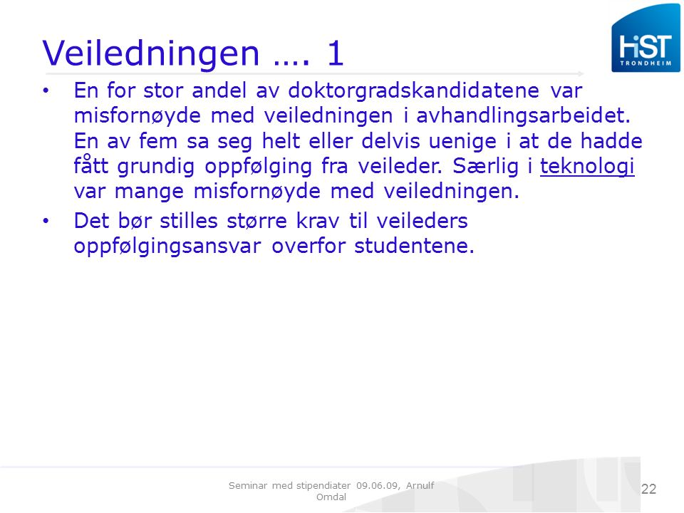 Seminar med stipendiater 09.06.09, Arnulf Omdal 22 Veiledningen …. 1 En for stor andel av doktorgradskandidatene var misfornøyde med veiledningen i av