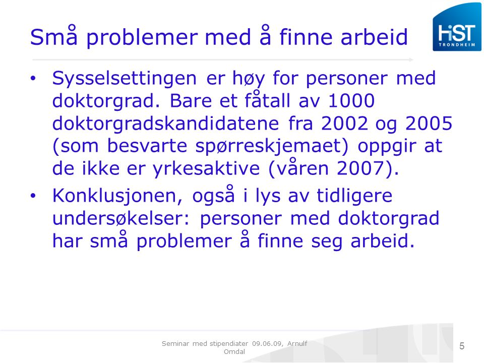 Seminar med stipendiater 09.06.09, Arnulf Omdal 5 Små problemer med å finne arbeid Sysselsettingen er høy for personer med doktorgrad. Bare et fåtall
